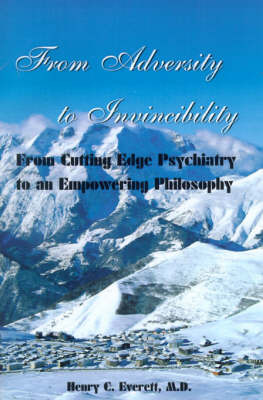 From Adversity to Invincibility: From Cutting-Edge Psychiatry to an Empowering Philosophy by Henry C Everett, M.D. image