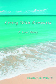 Living with Dementia: A Love Story by ELAINE K. WINIK