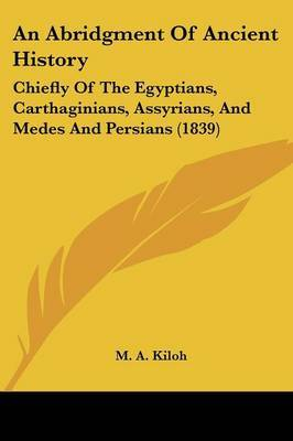 An Abridgment Of Ancient History: Chiefly Of The Egyptians, Carthaginians, Assyrians, And Medes And Persians (1839) by M A Kiloh image