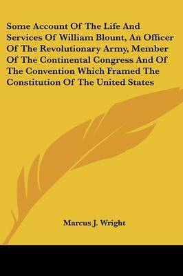 Some Account of the Life and Services of William Blount, an Officer of the Revolutionary Army, Member of the Continental Congress and of the Convention Which Framed the Constitution of the United States by Marcus J. Wright