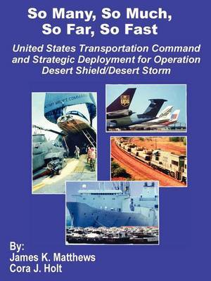So Many, So Much, So Far, So Fast: United States Transportation Command and Strategic Deployment for Operation Desert Shield/Desert Storm by James K Matthews image