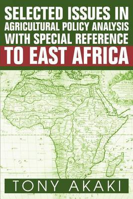 Selected Issues in Agricultural Policy Analysis with Special Reference to East Africa by Tony Akaki