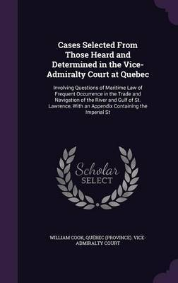 Cases Selected from Those Heard and Determined in the Vice-Admiralty Court at Quebec by William Cook image