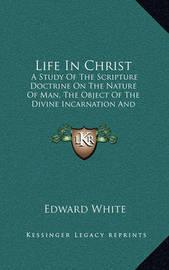 Life in Christ: A Study of the Scripture Doctrine on the Nature of Man, the Object of the Divine Incarnation and the Conditions of Human Immortality by Edward White