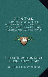 Sign Talk: A Universal Signal Code, Without Apparatus, for Use in the Army, the Navy, Camping, Hunting, and Daily Life (1918) by Ernest Thompson Seton