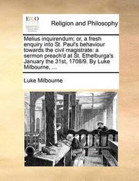 Melius Inquirendum; Or, a Fresh Enquiry Into St. Paul's Behaviour Towards the Civil Magistrate by Luke Milbourne