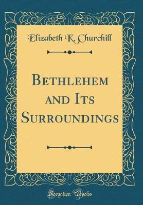 Bethlehem and Its Surroundings (Classic Reprint) by Elizabeth K Churchill