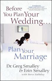 Before You Plan Your Wedding . . . Plan Your Marriage by Greg Smalley