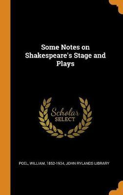 Some Notes on Shakespeare's Stage and Plays by William Poel