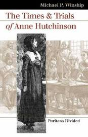 The Times and Trials of Anne Hutchinson by Michael P Winship