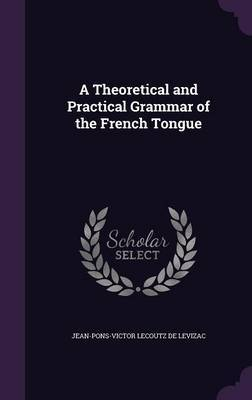 A Theoretical and Practical Grammar of the French Tongue by Jean-Pons-Victor Lecoutz De Levizac image