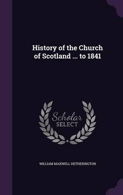 History of the Church of Scotland ... to 1841 by William Maxwell Hetherington