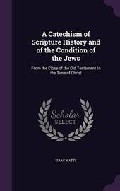 A Catechism of Scripture History and of the Condition of the Jews by Isaac Watts