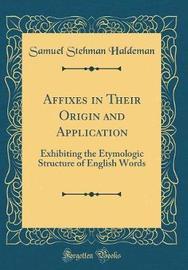 Affixes in Their Origin and Application by Samuel Stehman Haldeman