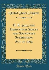 H. R. 4503, the Derivatives Safety and Soundness Supervision Act of 1994 (Classic Reprint) by United States Congress