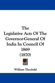 The Legislative Acts of the Governor-General of India in Council of 1869 (1870) by William Theobald