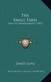 The Small Farm: And Its Management (1901) by James Long