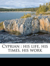 Cyprian: His Life, His Times, His Work by Edward White Benson