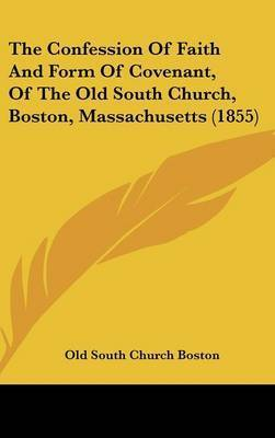 The Confession of Faith and Form of Covenant, of the Old South Church, Boston, Massachusetts (1855) by Old South Church Boston