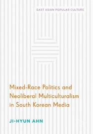 Mixed-Race Politics and Neoliberal Multiculturalism in South Korean Media by Ji-Hyun Ahn