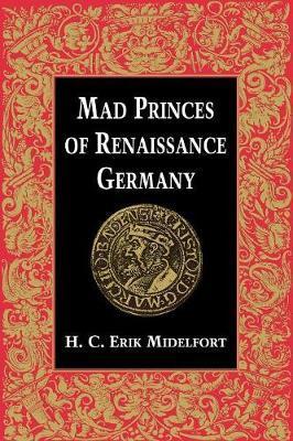 Mad Princes of Renaissance Germany by H.C.Erik Midelfort