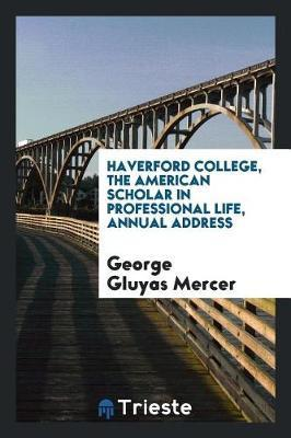 Haverford College, the American Scholar in Professional Life, Annual Address by George Gluyas Mercer
