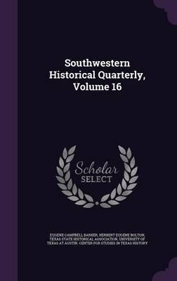 Southwestern Historical Quarterly, Volume 16 by Eugene Campbell Barker