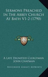 Sermons Preached in the Abbey Church at Bath V1-2 (1790) Sermons Preached in the Abbey Church at Bath V1-2 (1790) by John Chapman