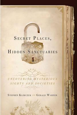 Secret Places, Hidden Sanctuaries: Uncovering Mysterious Sights, Symbols, and Societies by Stephen Klimczuk
