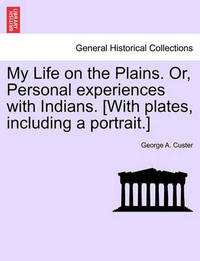 My Life on the Plains. Or, Personal Experiences with Indians. [With Plates, Including a Portrait.] by George Armstrong Custer