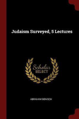 Judaism Surveyed, 5 Lectures by Abraham Benisch