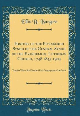History of the Pittsburgh Synod of the General Synod of the Evangelical Lutheran Church, 1748 1845 1904 by Ellis B Burgess