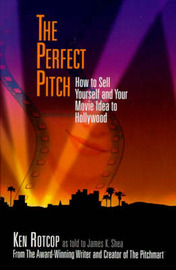 The Perfect Pitch: How to Sell Yourself and Your Movie Idea to Hollywood by Ken Rotcop image