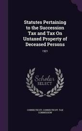 Statutes Pertaining to the Succession Tax and Tax on Untaxed Property of Deceased Persons by Connecticut