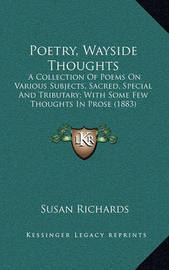 Poetry, Wayside Thoughts: A Collection of Poems on Various Subjects, Sacred, Special and Tributary; With Some Few Thoughts in Prose (1883) by Susan Richards
