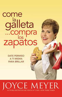 Come la Galleta... Compra los Zapatos: Date Permiso A Ti Misma y Relajate by Joyce Meyer image