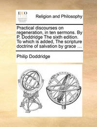 Practical Discourses on Regeneration, in Ten Sermons. by P. Doddridge the Sixth Edition. to Which Is Added, the Scripture Doctrine of Salvation by Grace ... by Philip Doddridge