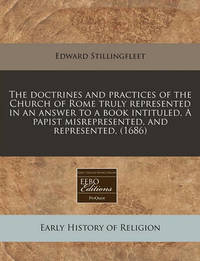 The Doctrines and Practices of the Church of Rome Truly Represented in an Answer to a Book Intituled, a Papist Misrepresented, and Represented, (1686) by Edward Stillingfleet