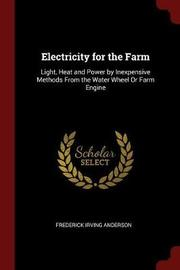 Electricity for the Farm; Light, Heat and Power by Inexpensive Methods from the Water Wheel or Farm Engine by Frederick Irving Anderson image