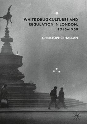 White Drug Cultures and Regulation in London, 1916-1960 by Christopher Hallam