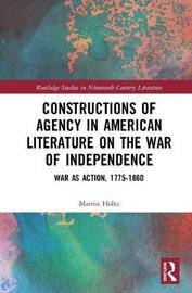 Constructions of Agency in American Literature on the War of Independence by Martin Holtz