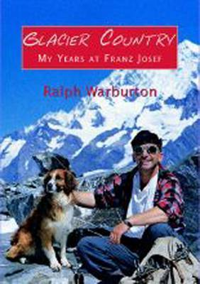 Glacier Country: My Years at Franz Joseph by Ralph Warburton
