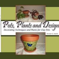 Pots, Plants and Design: Decorating Techniques and Plants for Clay Pots by Bonnie G Smith