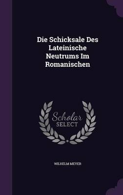 Die Schicksale Des Lateinische Neutrums Im Romanischen by Wilhelm Meyer
