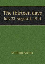 The Thirteen Days July 23-August 4, 1914 by William Archer