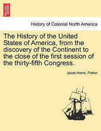 The History of the United States of America, from the Discovery of the Continent to the Close of the First Session of the Thirty-Fifth Congress. by Jacob Harris Patton