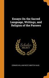 Essays on the Sacred Language, Writings, and Religion of the Parsees by Edward William West