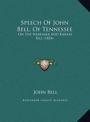 Speech of John Bell, of Tennessee Speech of John Bell, of Tennessee: On the Nebraska and Kansas Bill (1854) on the Nebraska and Kansas Bill (1854) by John Bell