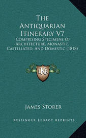 The Antiquarian Itinerary V7: Comprising Specimens of Architecture, Monastic, Castellated, and Domestic (1818) by James Storer