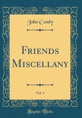 Friends Miscellany, Vol. 1 (Classic Reprint) by John Comly